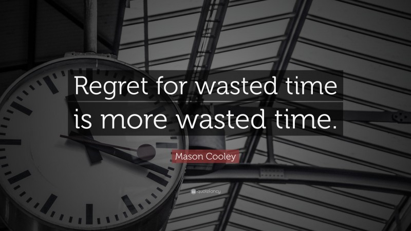 """Mason Cooley Quote: """"Regret for wasted time is more wasted time."""""""