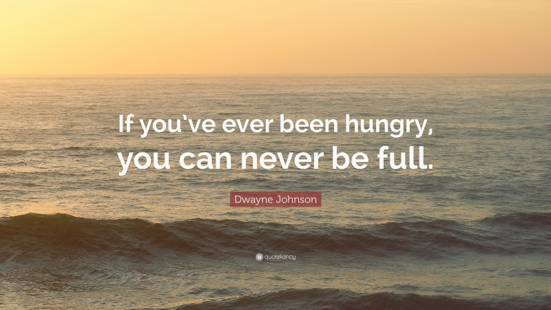 """Dwayne Johnson Quote: """"If you've ever been hungry, you can never be full."""""""