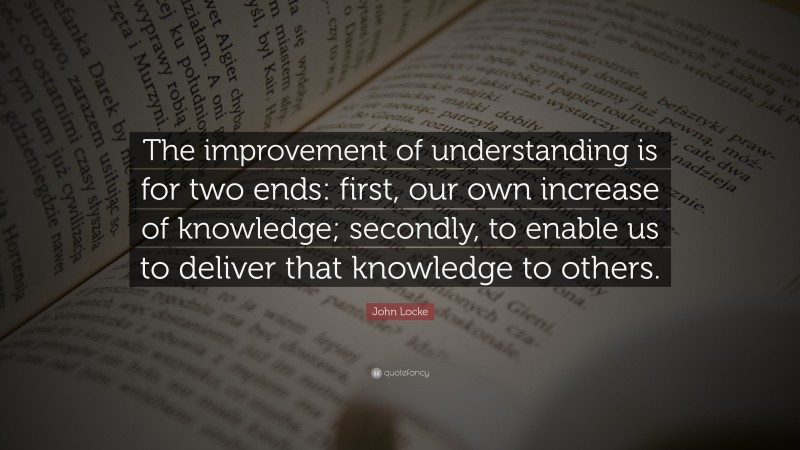 "Understanding Quotes: ""The improvement of understanding is for two ends: first, our own increase of knowledge; secondly, to enable us to deliver that knowledge to others."" — John Locke"