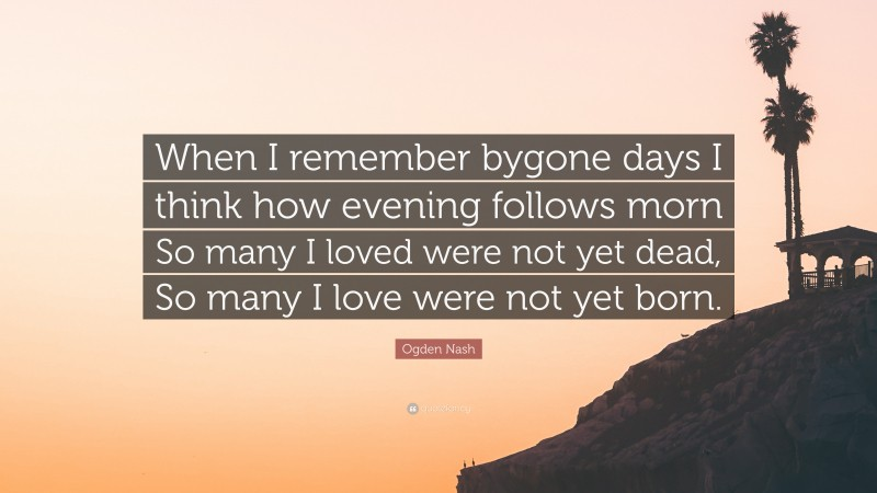 """Ogden Nash Quote: """"When I remember bygone days I think how evening follows morn So many I loved were not yet dead, So many I love were not yet born."""""""
