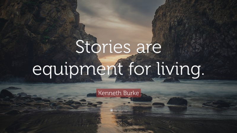 """Kenneth Burke Quote: """"Stories are equipment for living."""""""