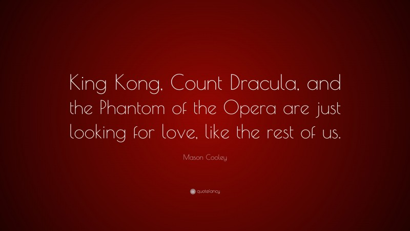 """Mason Cooley Quote: """"King Kong, Count Dracula, and the Phantom of the Opera are just looking for love, like the rest of us."""""""