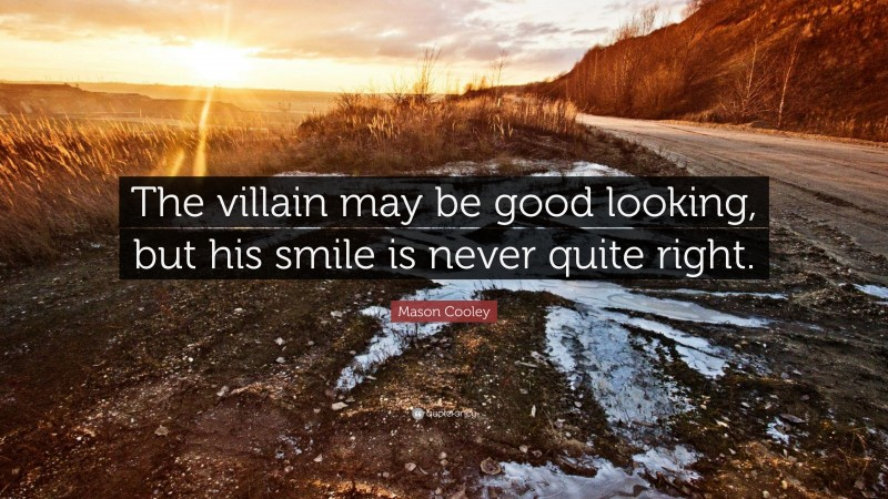 """Mason Cooley Quote: """"The villain may be good looking, but his smile is never quite right."""""""