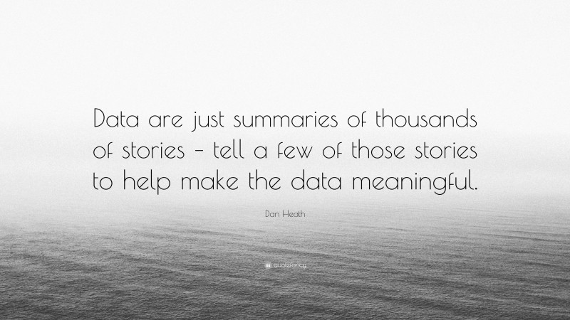 """Dan Heath Quote: """"Data are just summaries of thousands of stories – tell a few of those stories to help make the data meaningful."""""""