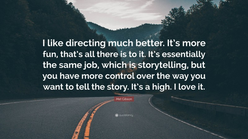 """Mel Gibson Quote: """"I like directing much better. It's more fun, that's all there is to it. It's essentially the same job, which is storytelling, but you have more control over the way you want to tell the story. It's a high. I love it."""""""