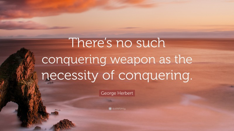 """George Herbert Quote: """"There's no such conquering weapon as the necessity of conquering."""""""