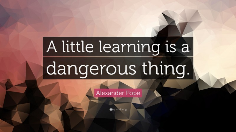 """Alexander Pope Quote: """"A little learning is a dangerous thing."""""""
