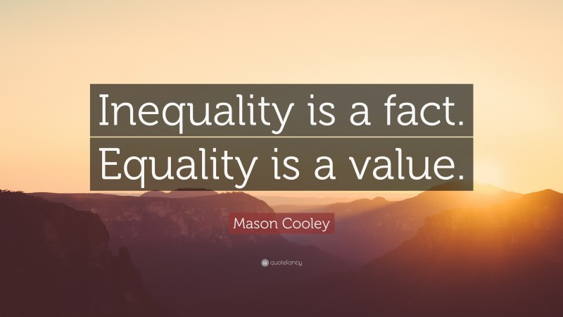 """Mason Cooley Quote: """"Inequality is a fact. Equality is a value."""""""