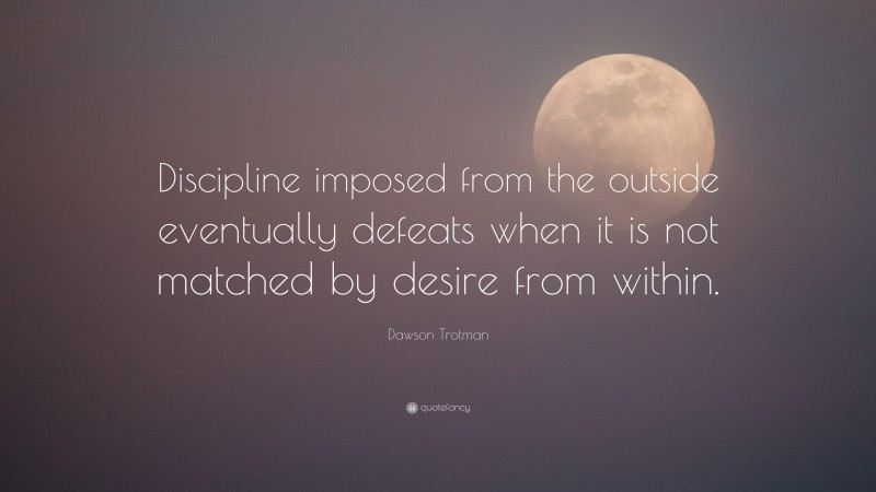 """Dawson Trotman Quote: """"Discipline imposed from the outside eventually defeats when it is not matched by desire from within."""""""