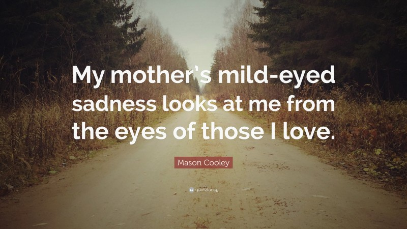 """Mason Cooley Quote: """"My mother's mild-eyed sadness looks at me from the eyes of those I love."""""""