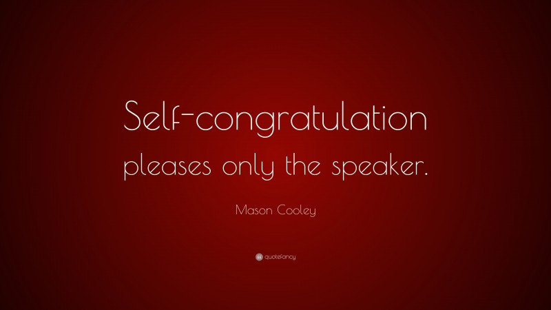 """Mason Cooley Quote: """"Self-congratulation pleases only the speaker."""""""
