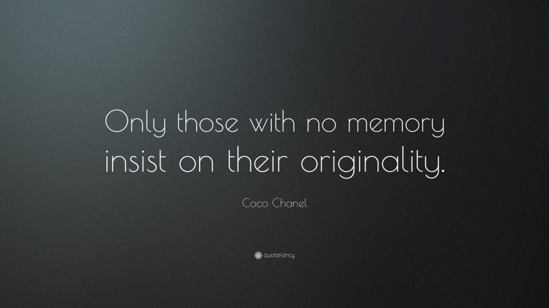 "Coco Chanel Quote: ""Only those with no memory insist on their originality."""