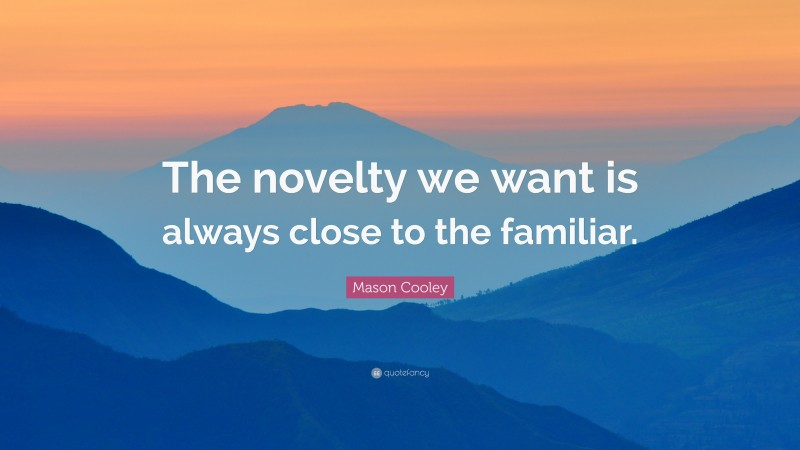 """Mason Cooley Quote: """"The novelty we want is always close to the familiar."""""""