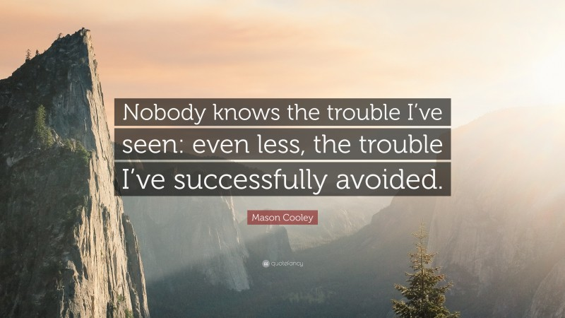 """Mason Cooley Quote: """"Nobody knows the trouble I've seen: even less, the trouble I've successfully avoided."""""""