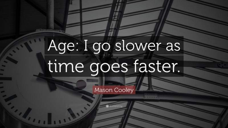 """Mason Cooley Quote: """"Age: I go slower as time goes faster."""""""