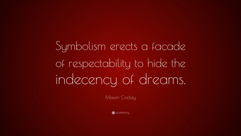 """Mason Cooley Quote: """"Symbolism erects a facade of respectability to hide the indecency of dreams."""""""