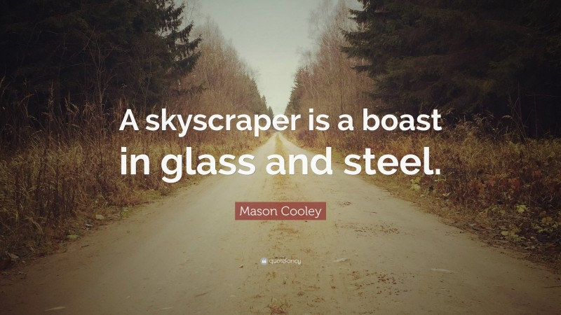 """Mason Cooley Quote: """"A skyscraper is a boast in glass and steel."""""""