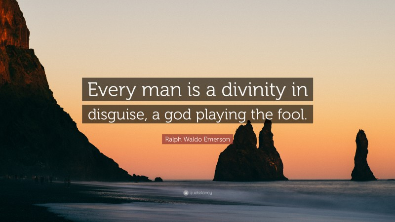 """Ralph Waldo Emerson Quote: """"Every man is a divinity in disguise, a god playing the fool."""""""