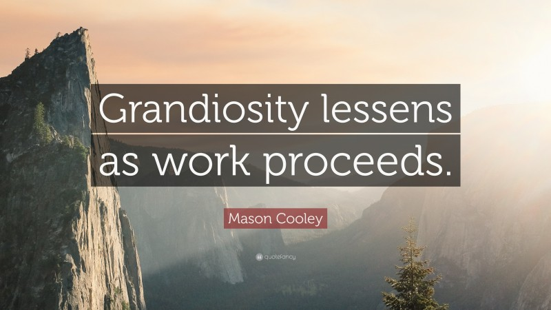 "Mason Cooley Quote: ""Grandiosity lessens as work proceeds."""