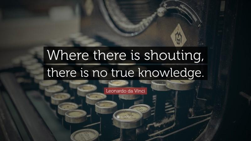 """Leonardo da Vinci Quote: """"Where there is shouting, there is no true knowledge."""""""
