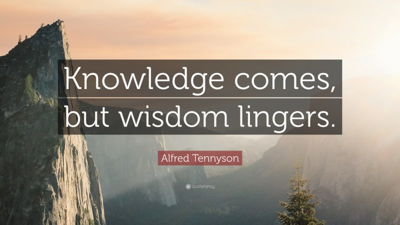 """Alfred Tennyson Quote: """"Knowledge comes, but wisdom lingers."""""""