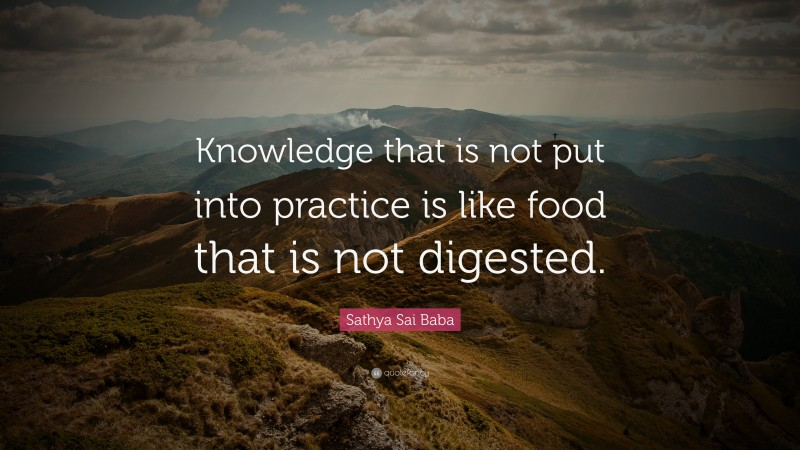 """Sathya Sai Baba Quote: """"Knowledge that is not put into practice is like food that is not digested."""""""