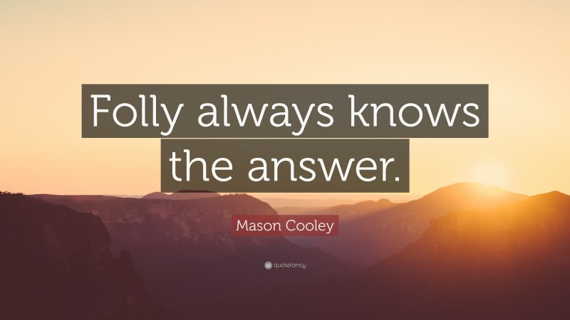 """Mason Cooley Quote: """"Folly always knows the answer."""""""
