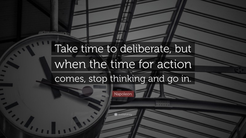 "Napoleon Quote: ""Take time to deliberate, but when the time for action comes, stop thinking and go in."""