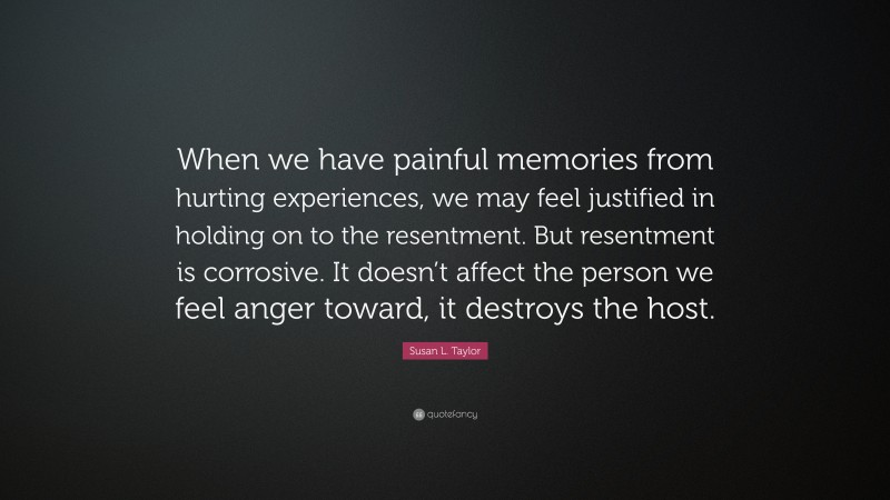 """Susan L. Taylor Quote: """"When we have painful memories from hurting experiences, we may feel justified in holding on to the resentment. But resentment is corrosive. It doesn't affect the person we feel anger toward, it destroys the host."""""""