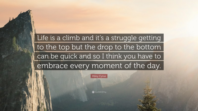 """Miley Cyrus Quote: """"Life is a climb and it's a struggle getting to the top but the drop to the bottom can be quick and so I think you have to embrace every moment of the day."""""""