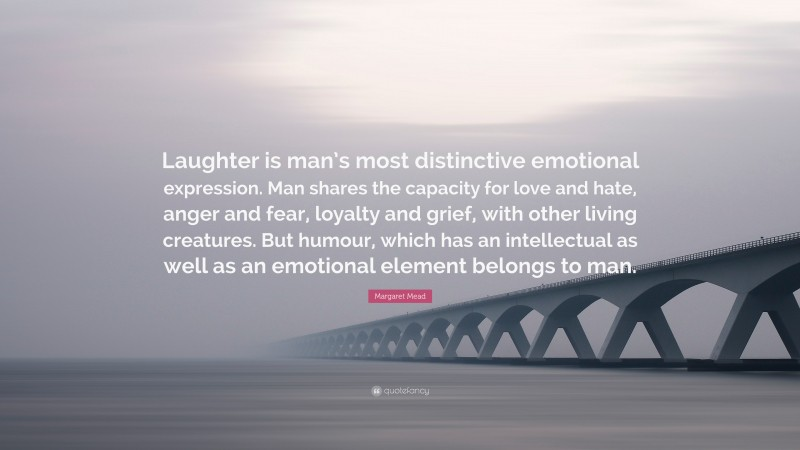 """Margaret Mead Quote: """"Laughter is man's most distinctive emotional expression. Man shares the capacity for love and hate, anger and fear, loyalty and grief, with other living creatures. But humour, which has an intellectual as well as an emotional element belongs to man."""""""