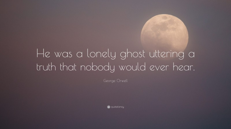 """George Orwell Quote: """"He was a lonely ghost uttering a truth that nobody would ever hear."""""""