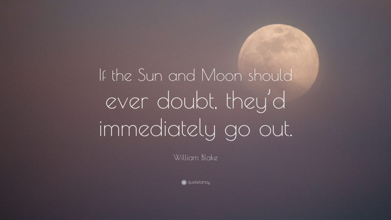 """William Blake Quote: """"If the Sun and Moon should ever doubt, they'd immediately go out."""""""