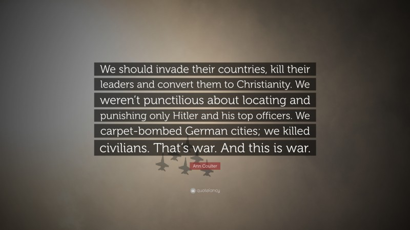 """Ann Coulter Quote: """"We should invade their countries, kill their leaders and convert them to Christianity. We weren't punctilious about locating and punishing only Hitler and his top officers. We carpet-bombed German cities; we killed civilians. That's war. And this is war."""""""