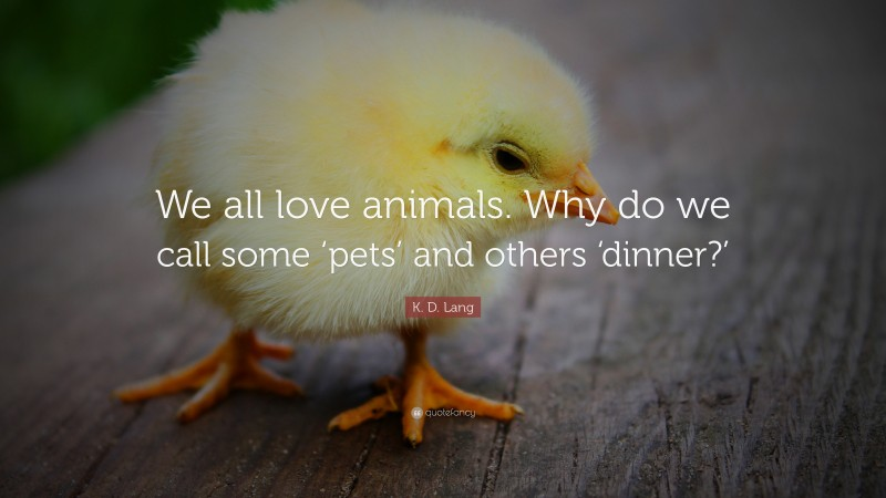 """K. D. Lang Quote: """"We all love animals. Why do we call some 'pets' and others 'dinner?'"""""""