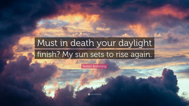 """Robert Browning Quote: """"Must in death your daylight finish? My sun sets to rise again."""""""