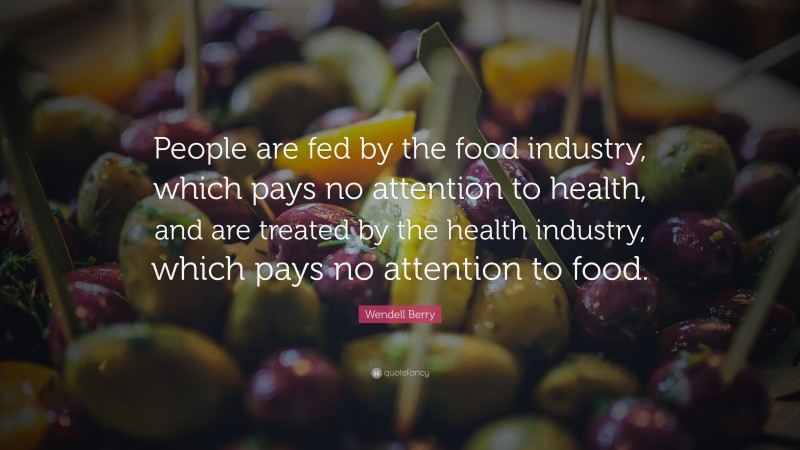 """Wendell Berry Quote: """"People are fed by the food industry, which pays no attention to health, and are treated by the health industry, which pays no attention to food."""""""