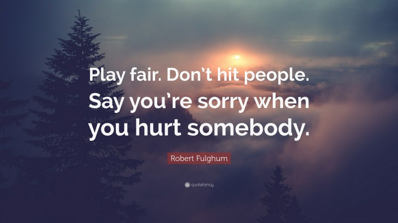 """Robert Fulghum Quote: """"Play fair. Don't hit people. Say you're sorry when you hurt somebody."""""""