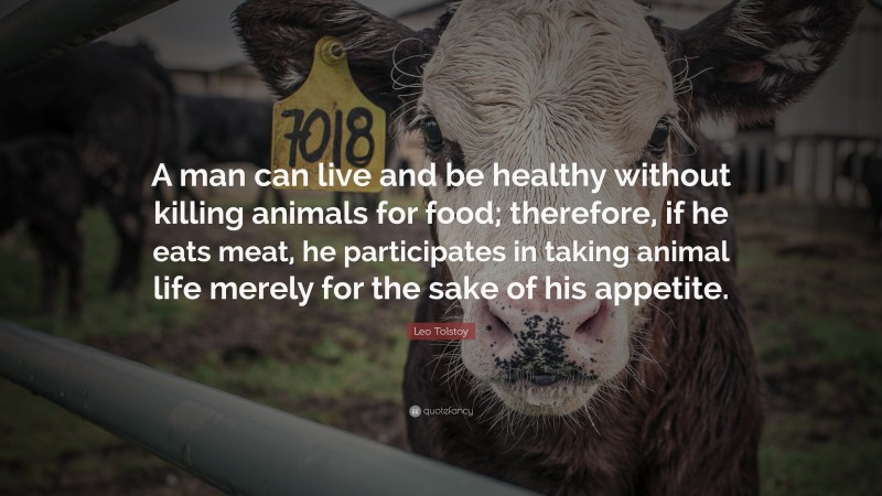 """Leo Tolstoy Quote: """"A man can live and be healthy without killing animals for food; therefore, if he eats meat, he participates in taking animal life merely for the sake of his appetite."""""""