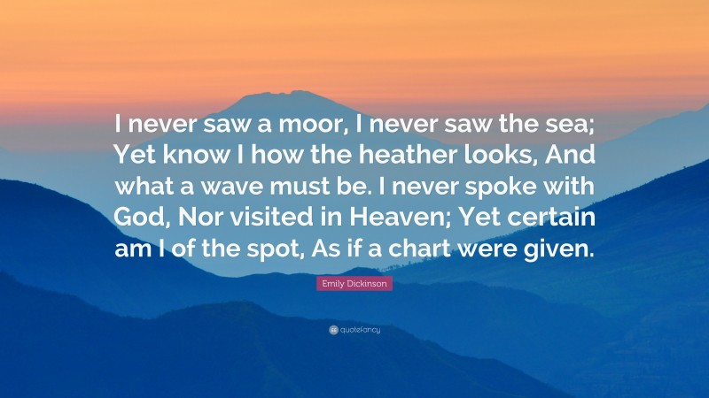 """Emily Dickinson Quote: """"I never saw a moor, I never saw the sea; Yet know I how the heather looks, And what a wave must be. I never spoke with God, Nor visited in Heaven; Yet certain am I of the spot, As if a chart were given."""""""
