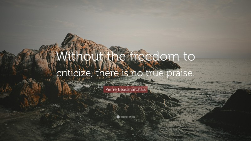 """Pierre Beaumarchais Quote: """"Without the freedom to criticize, there is no true praise."""""""