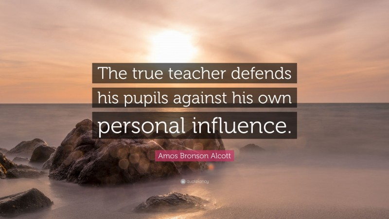 """Amos Bronson Alcott Quote: """"The true teacher defends his pupils against his own personal influence."""""""