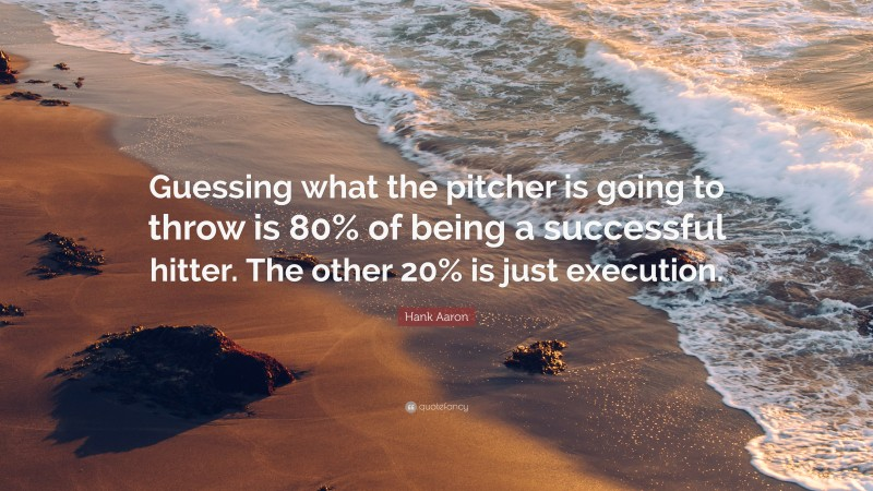 """Hank Aaron Quote: """"Guessing what the pitcher is going to throw is 80% of being a successful hitter. The other 20% is just execution."""""""