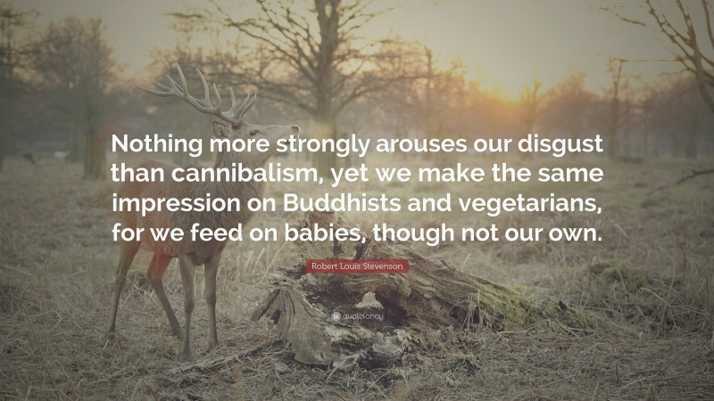 """Robert Louis Stevenson Quote: """"Nothing more strongly arouses our disgust than cannibalism, yet we make the same impression on Buddhists and vegetarians, for we feed on babies, though not our own."""""""