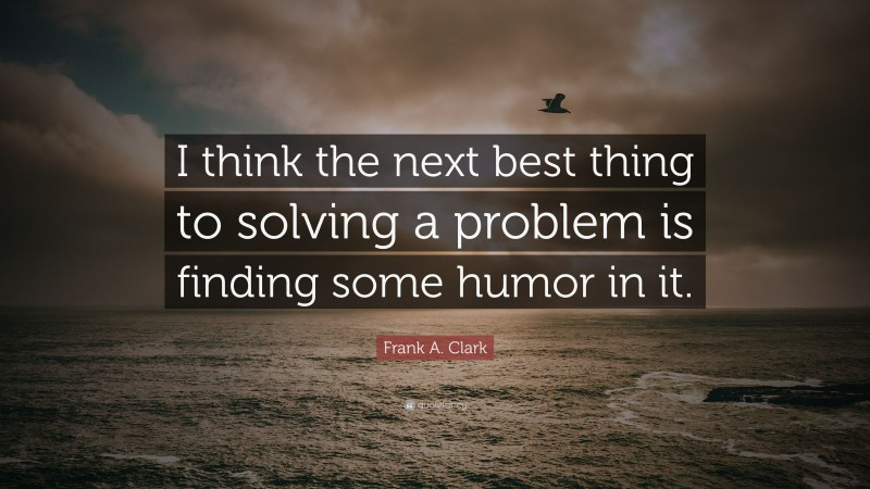 """Frank A. Clark Quote: """"I think the next best thing to solving a problem is finding some humor in it."""""""