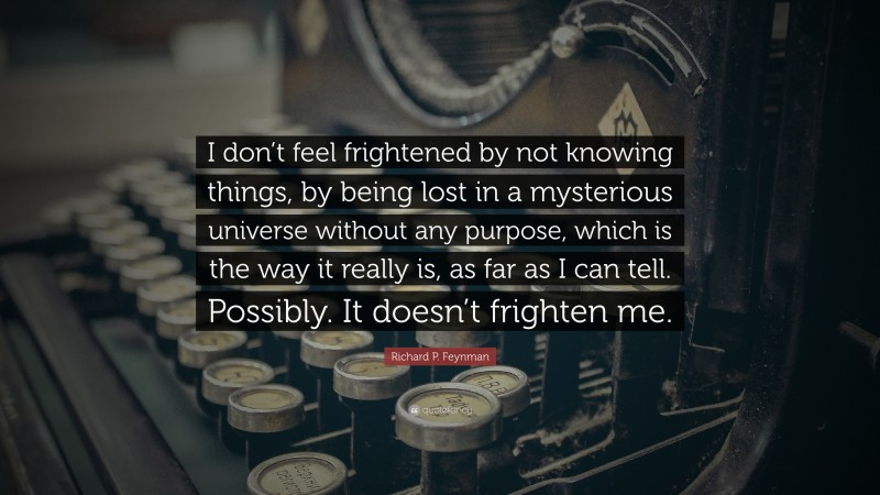 """Richard P. Feynman Quote: """"I don't feel frightened by not knowing things, by being lost in a mysterious universe without any purpose, which is the way it really is, as far as I can tell. Possibly. It doesn't frighten me."""""""