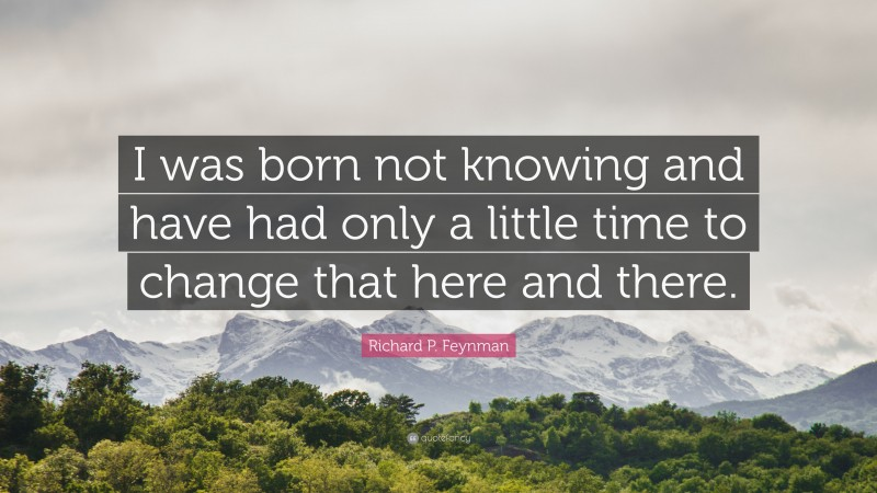 """Richard P. Feynman Quote: """"I was born not knowing and have had only a little time to change that here and there."""""""