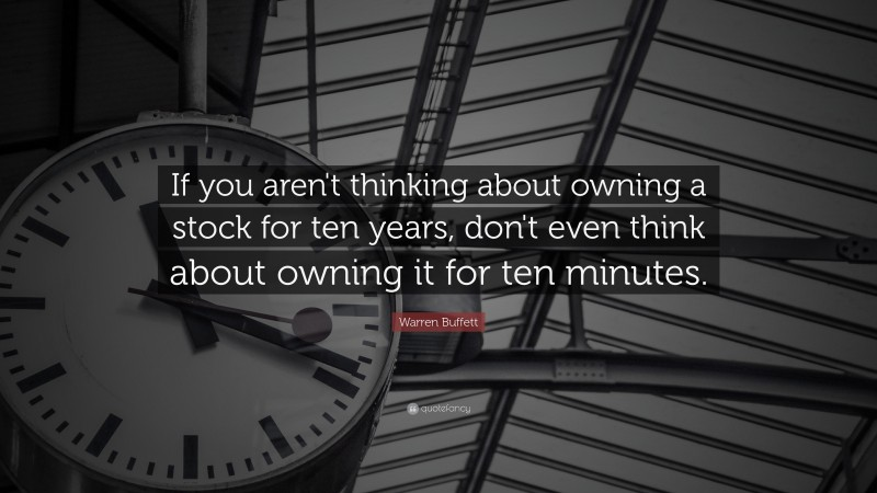 """Warren Buffett Quote: """"If you aren't thinking about owning a stock for ten years, don't even think about owning it for ten minutes."""""""