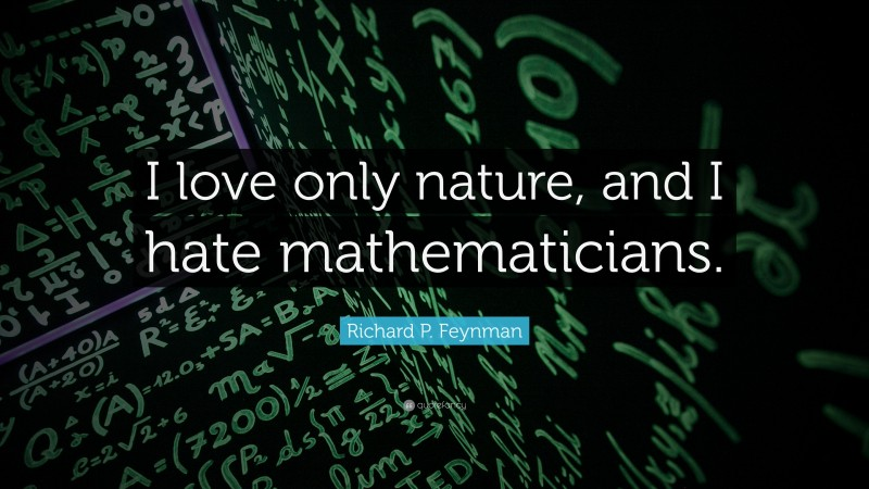 """Richard P. Feynman Quote: """"I love only nature, and I hate mathematicians."""""""
