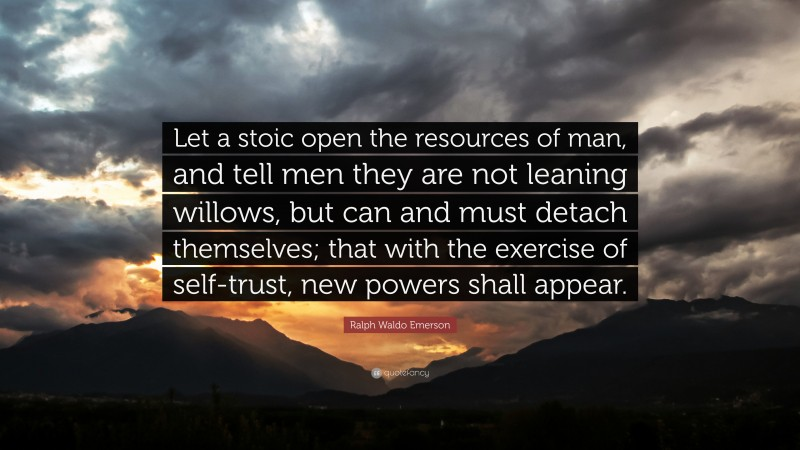 """Ralph Waldo Emerson Quote: """"Let a stoic open the resources of man, and tell men they are not leaning willows, but can and must detach themselves; that with the exercise of self-trust, new powers shall appear."""""""